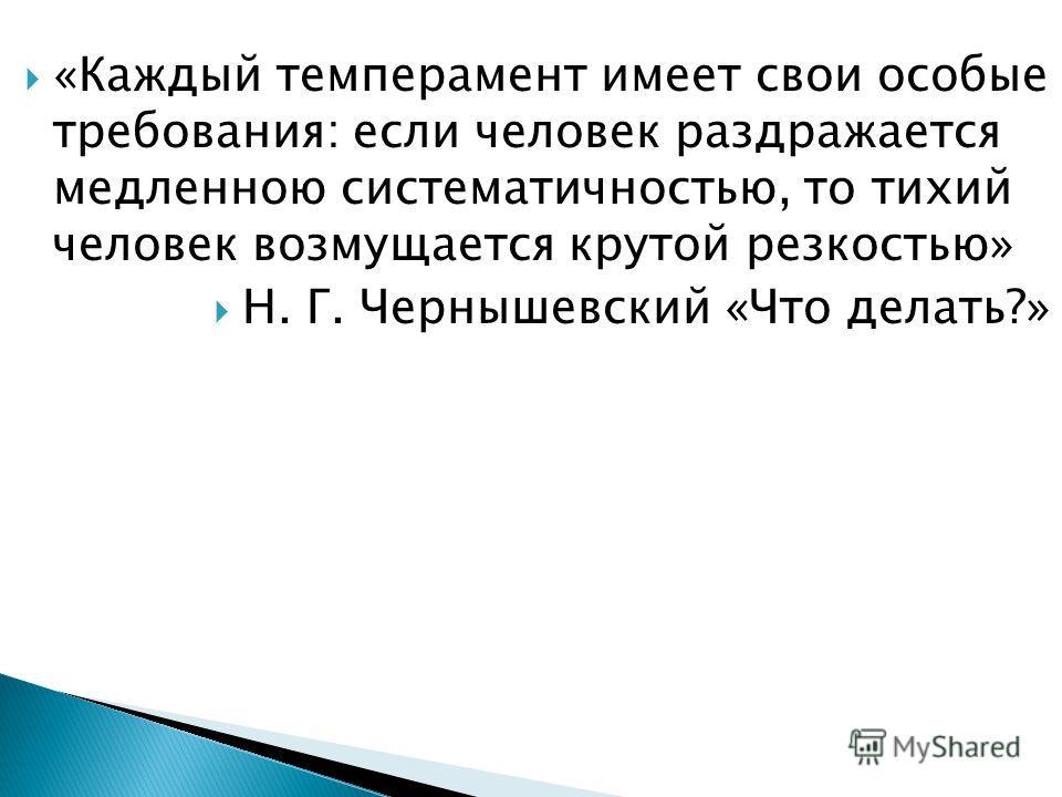 «Каждый темперамент имеет свои особые требования: если человек раздражается медленною систематичностью, то тихий человек возмущается крутой резкостью» Н. Г. Чернышевский «Что делать?»