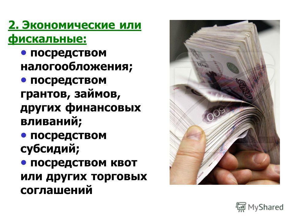 2. Экономические или фискальные: посредством налогообложения; посредством грантов, займов, других финансовых вливаний; посредством субсидий; посредством квот или других торговых соглашений