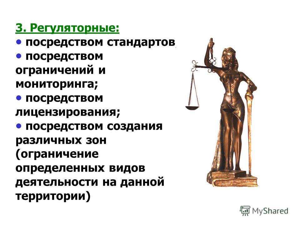 3. Регуляторные: посредством стандартов; посредством ограничений и мониторинга; посредством лицензирования; посредством создания различных зон (ограничение определенных видов деятельности на данной территории)