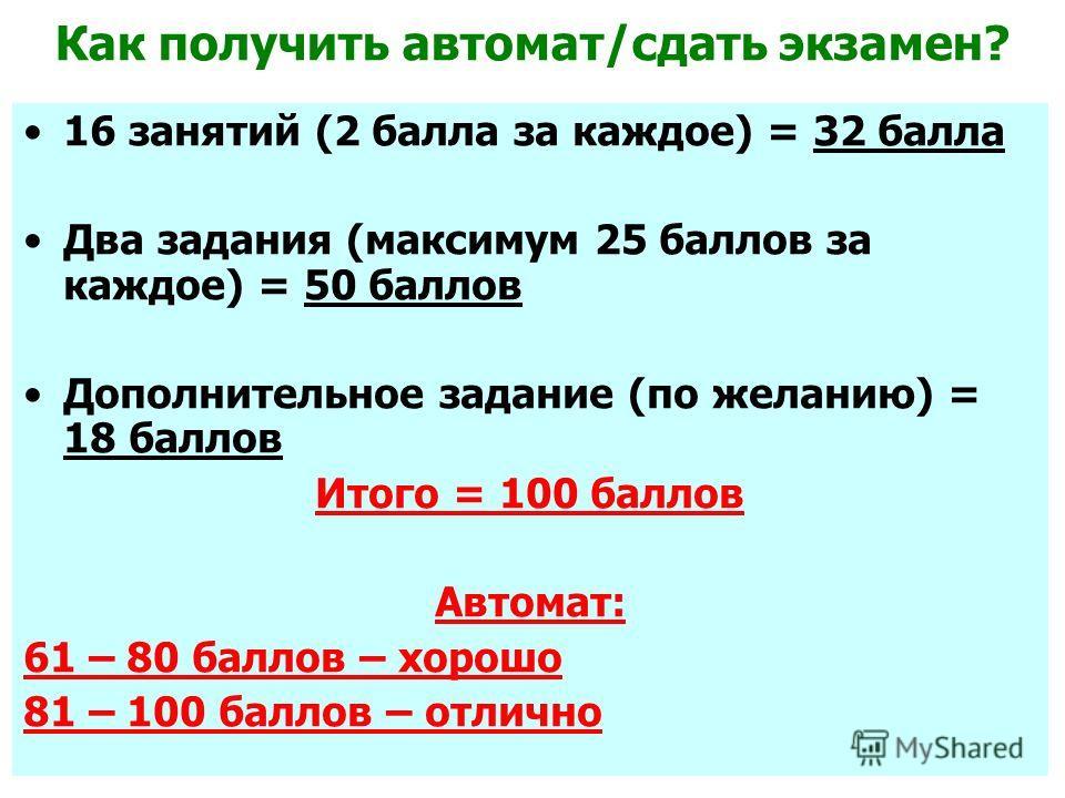 Как получить автомат/сдать экзамен? 16 занятий (2 балла за каждое) = 32 балла Два задания (максимум 25 баллов за каждое) = 50 баллов Дополнительное задание (по желанию) = 18 баллов Итого = 100 баллов Автомат: 61 – 80 баллов – хорошо 81 – 100 баллов –