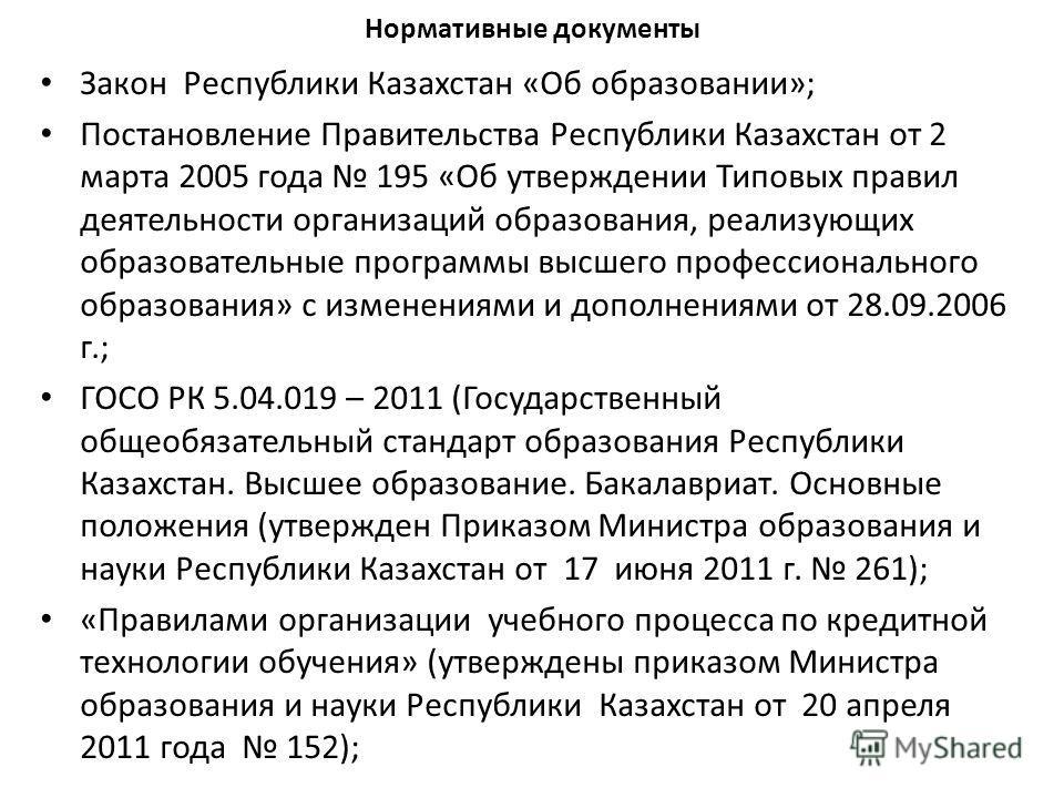 Нормативные документы Закон Республики Казахстан «Об образовании»; Постановление Правительства Республики Казахстан от 2 марта 2005 года 195 «Об утверждении Типовых правил деятельности организаций образования, реализующих образовательные программы вы