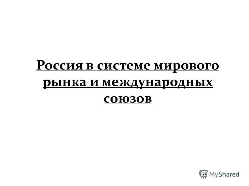 Презентация на тему Россия в системе мирового рынка и  1 Россия в системе мирового рынка и международных союзов
