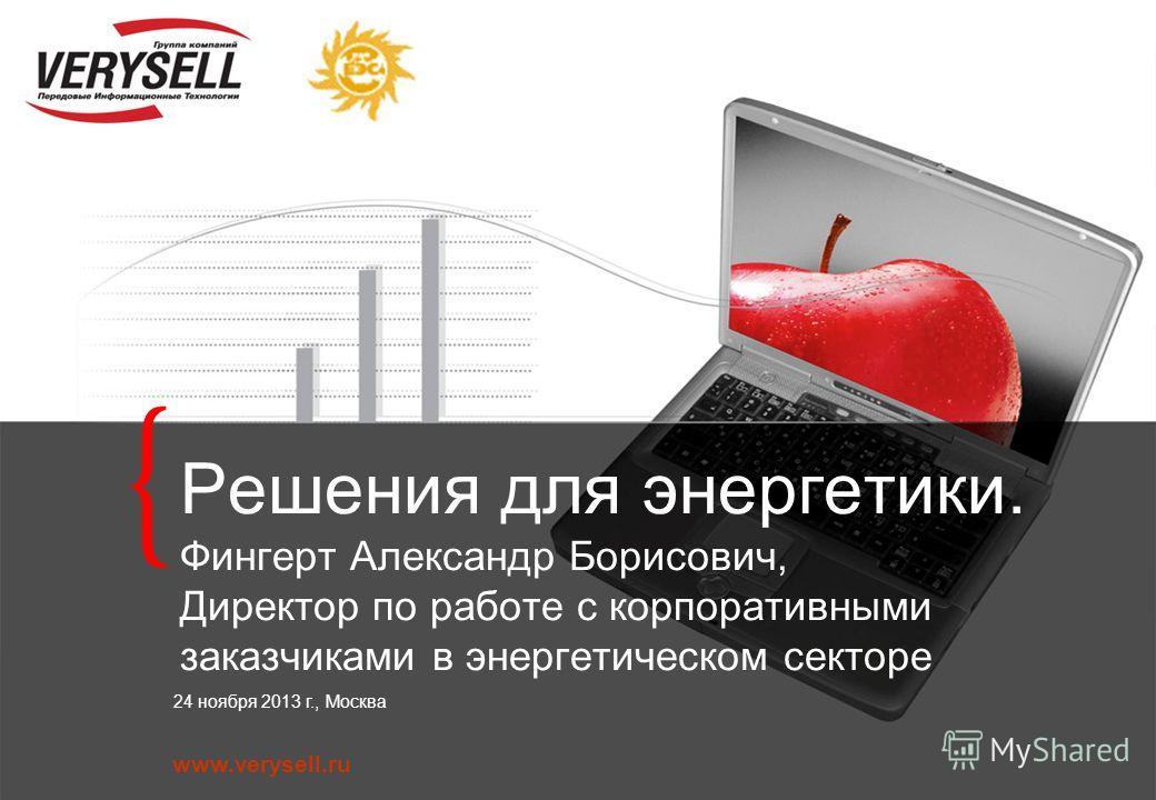 www.verysell.ru 24 ноября 2013 г., Москва Решения для энергетики. Фингерт Александр Борисович, Директор по работе с корпоративными заказчиками в энергетическом секторе