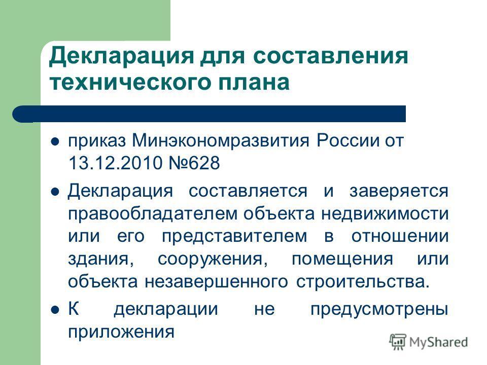 Декларация для составления технического плана приказ Минэкономразвития России от 13.12.2010 628 Декларация составляется и заверяется правообладателем объекта недвижимости или его представителем в отношении здания, сооружения, помещения или объекта не