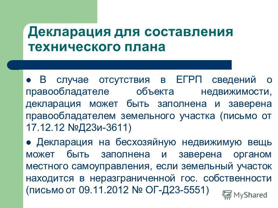 Декларация для составления технического плана В случае отсутствия в ЕГРП сведений о правообладателе объекта недвижимости, декларация может быть заполнена и заверена правообладателем земельного участка (письмо от 17.12.12 Д23и-3611) Декларация на бесх