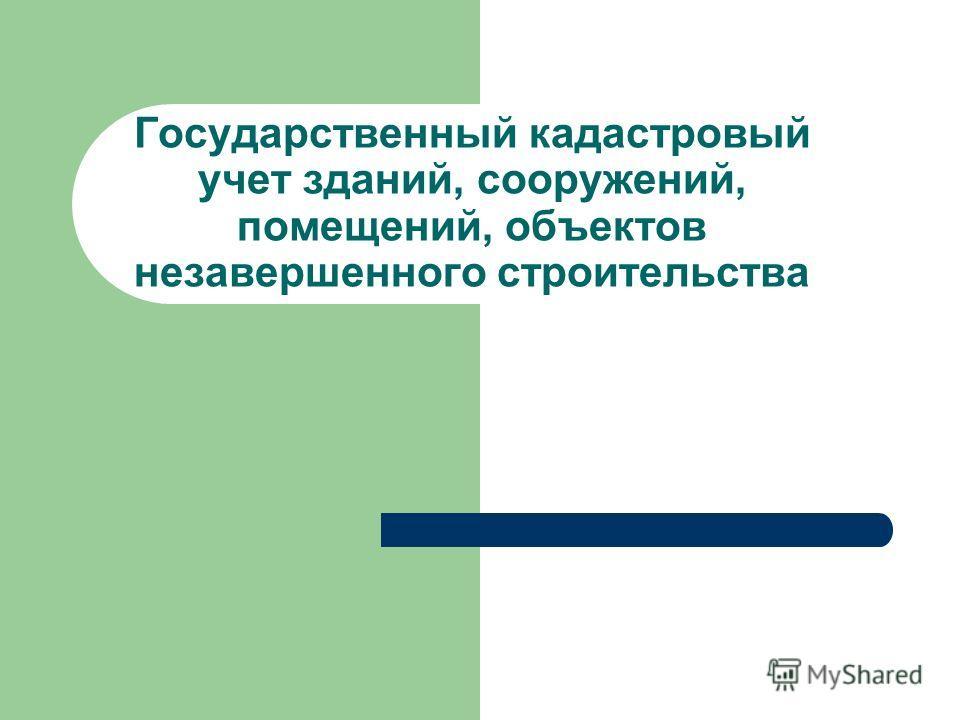 Государственный кадастровый учет зданий, сооружений, помещений, объектов незавершенного строительства