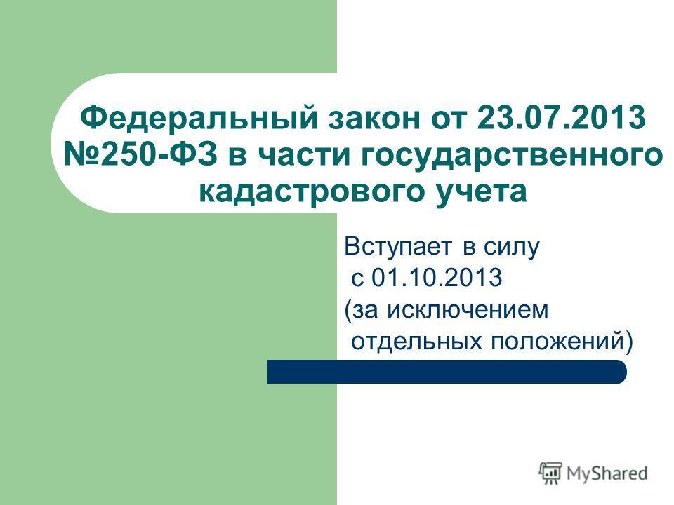 Федеральный закон от 23.07.2013 250-ФЗ в части государственного кадастрового учета Вступает в силу с 01.10.2013 (за исключением отдельных положений)