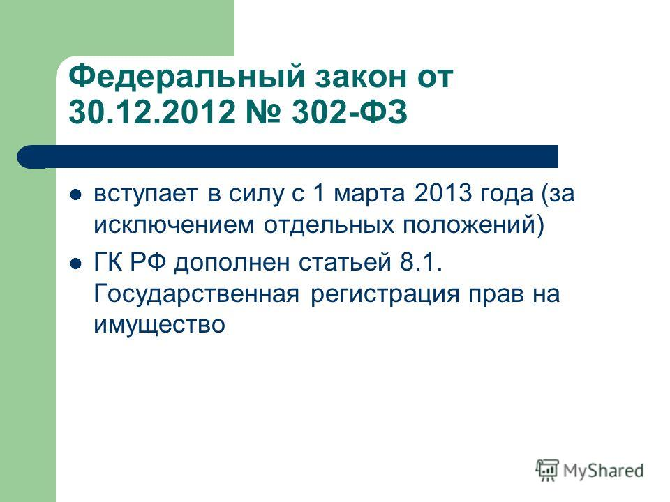 Федеральный закон от 30.12.2012 302-ФЗ вступает в силу с 1 марта 2013 года (за исключением отдельных положений) ГК РФ дополнен статьей 8.1. Государственная регистрация прав на имущество