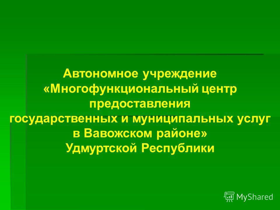 Автономное учреждение «Многофункциональный центр предоставления государственных и муниципальных услуг в Вавожском районе» Удмуртской Республики
