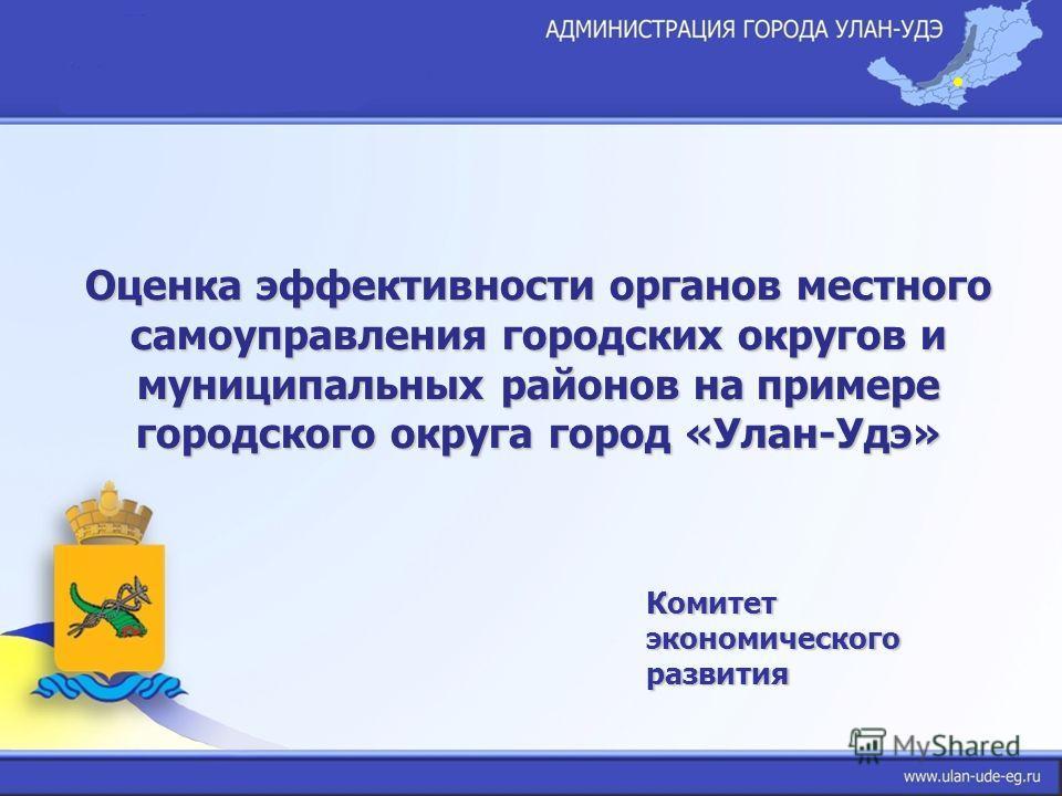 Комитет экономического развития Оценка эффективности органов местного самоуправления городских округов и муниципальных районов на примере городского округа город «Улан-Удэ»