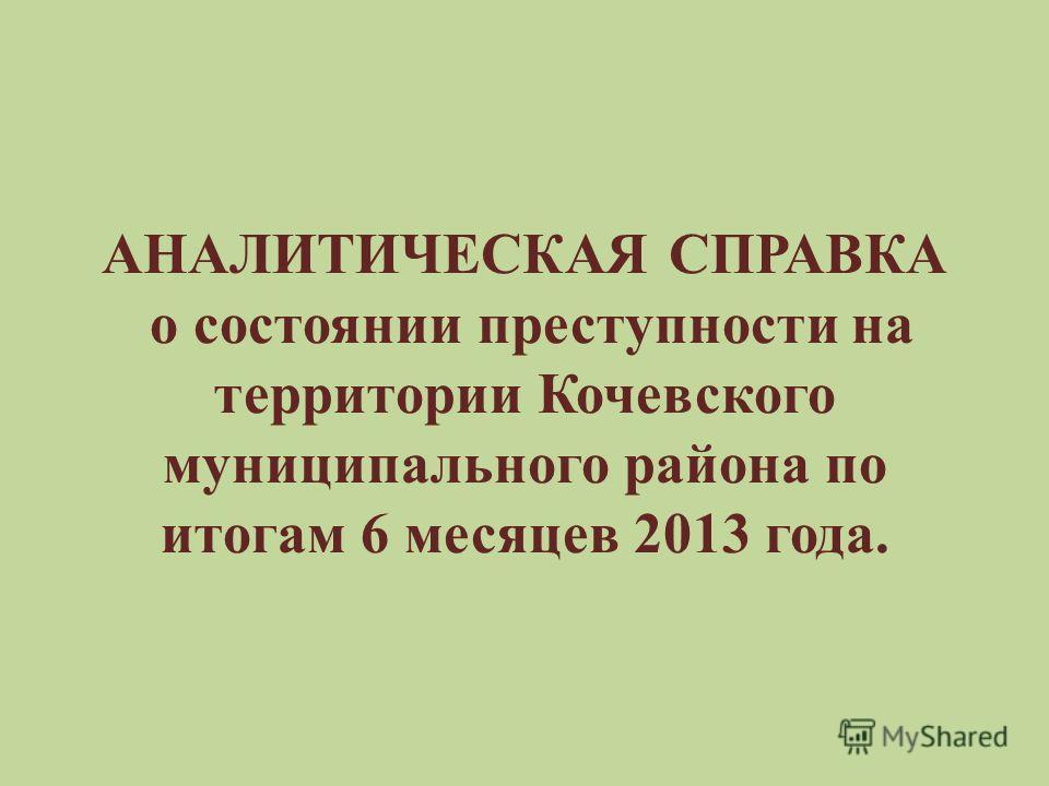 АНАЛИТИЧЕСКАЯ СПРАВКА о состоянии преступности на территории Кочевского муниципального района по итогам 6 месяцев 2013 года.
