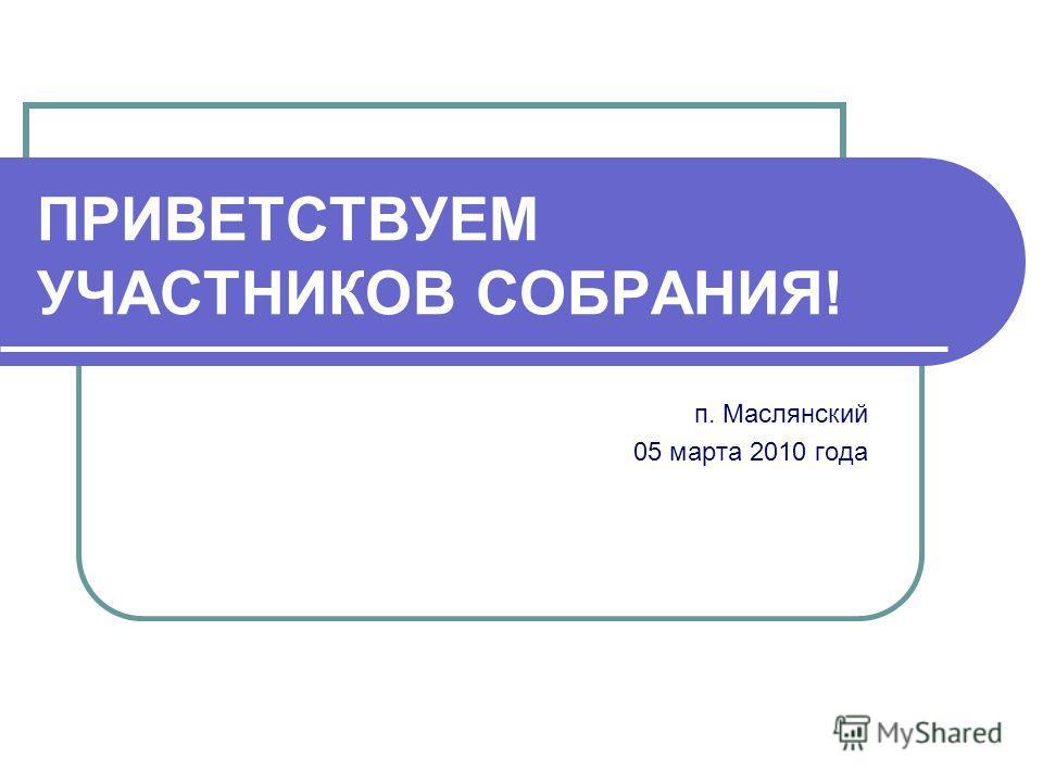 ПРИВЕТСТВУЕМ УЧАСТНИКОВ СОБРАНИЯ! п. Маслянский 05 марта 2010 года
