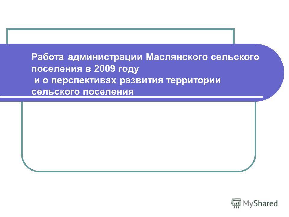 Работа администрации Маслянского сельского поселения в 2009 году и о перспективах развития территории сельского поселения
