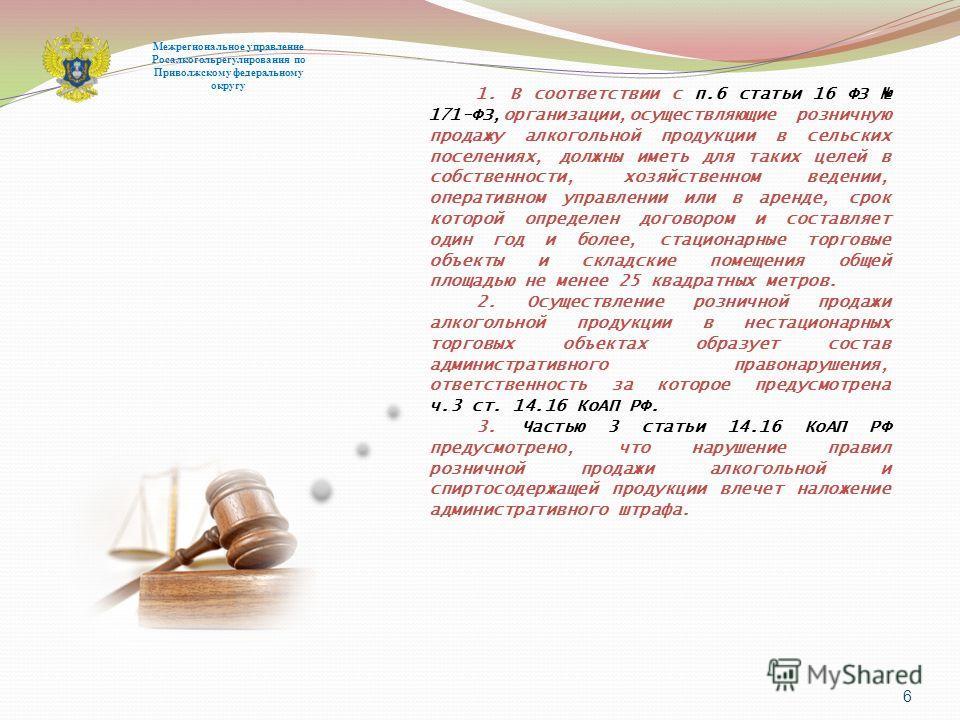 6 Межрегиональное управление Росалкогольрегулирования по Приволжскому федеральному округу 1. В соответствии с п.6 статьи 16 ФЗ 171-ФЗ,организации,осуществляющие розничную продажу алкогольной продукции в сельских поселениях, должны иметь для таких цел