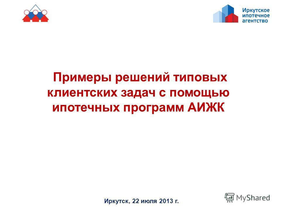 Примеры решений типовых клиентских задач с помощью ипотечных программ АИЖК Иркутск, 22 июля 2013 г.