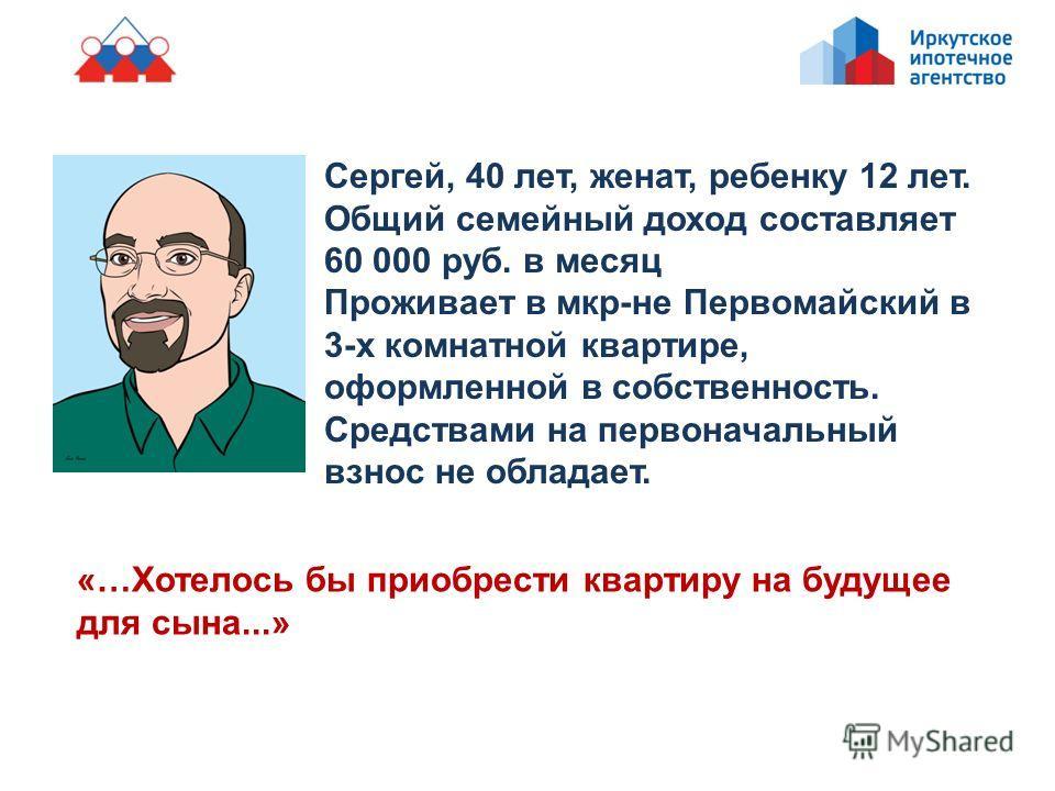 Сергей, 40 лет, женат, ребенку 12 лет. Общий семейный доход составляет 60 000 руб. в месяц Проживает в мкр-не Первомайский в 3-х комнатной квартире, оформленной в собственность. Средствами на первоначальный взнос не обладает. «…Хотелось бы приобрести