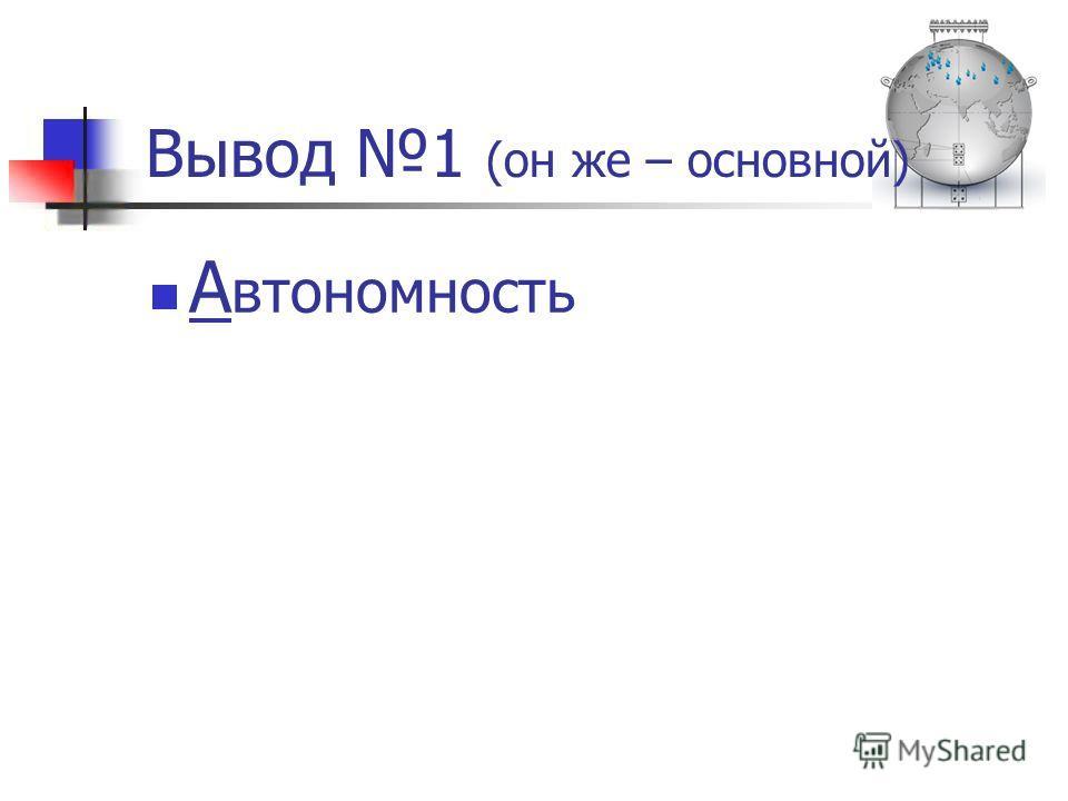 Вывод 1 (он же – основной) А втономность