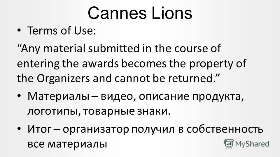 Cannes Lions Terms of Use: Any material submitted in the course of entering the awards becomes the property of the Organizers and cannot be returned. Материалы – видео, описание продукта, логотипы, товарные знаки. Итог – организатор получил в собстве