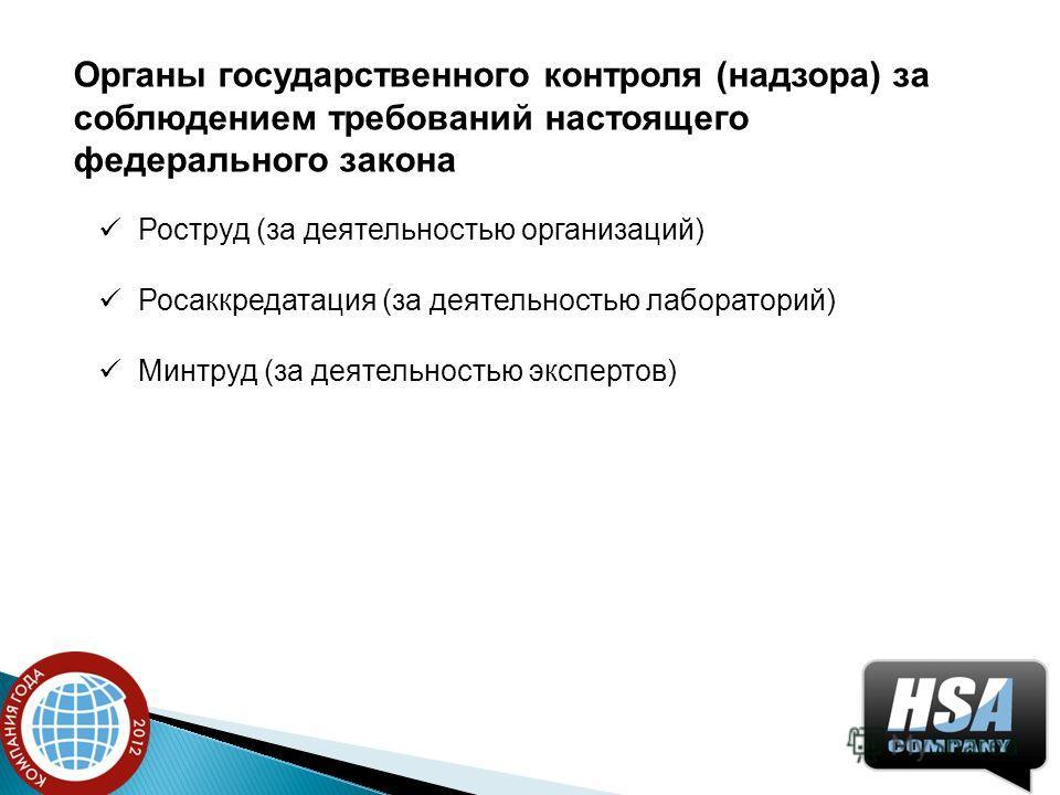 Органы государственного контроля (надзора) за соблюдением требований настоящего федерального закона Роструд (за деятельностью организаций) Росаккредатация (за деятельностью лабораторий) Минтруд (за деятельностью экспертов)