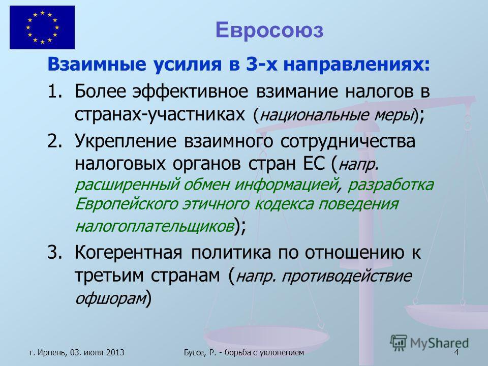 г. Ирпень, 03. июля 2013Буссе, Р. - борьба с уклонением4 Евросоюз Взаимные усилия в 3-х направлениях: 1.Более эффективное взимание налогов в странах-участниках (национальные меры) ; 2.Укрепление взаимного сотрудничества налоговых органов стран ЕС ( н