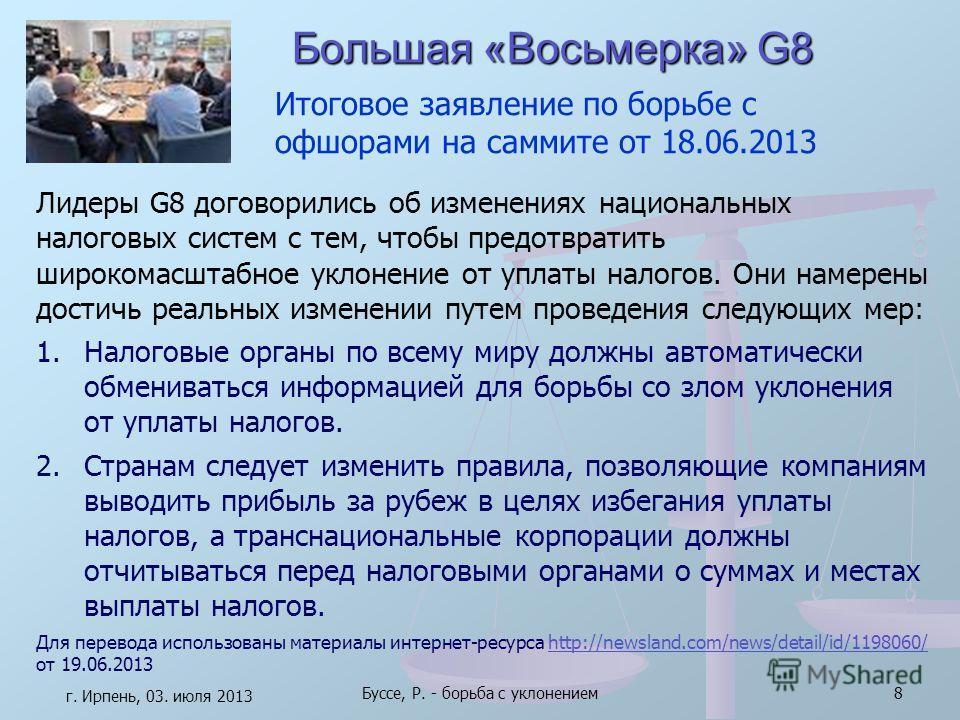 Большая «Восьмерка» G8 г. Ирпень, 03. июля 2013 Буссе, Р. - борьба с уклонением8 Лидеры G8 договорились об изменениях национальных налоговых систем с тем, чтобы предотвратить широкомасштабное уклонение от уплаты налогов. Они намерены достичь реальных