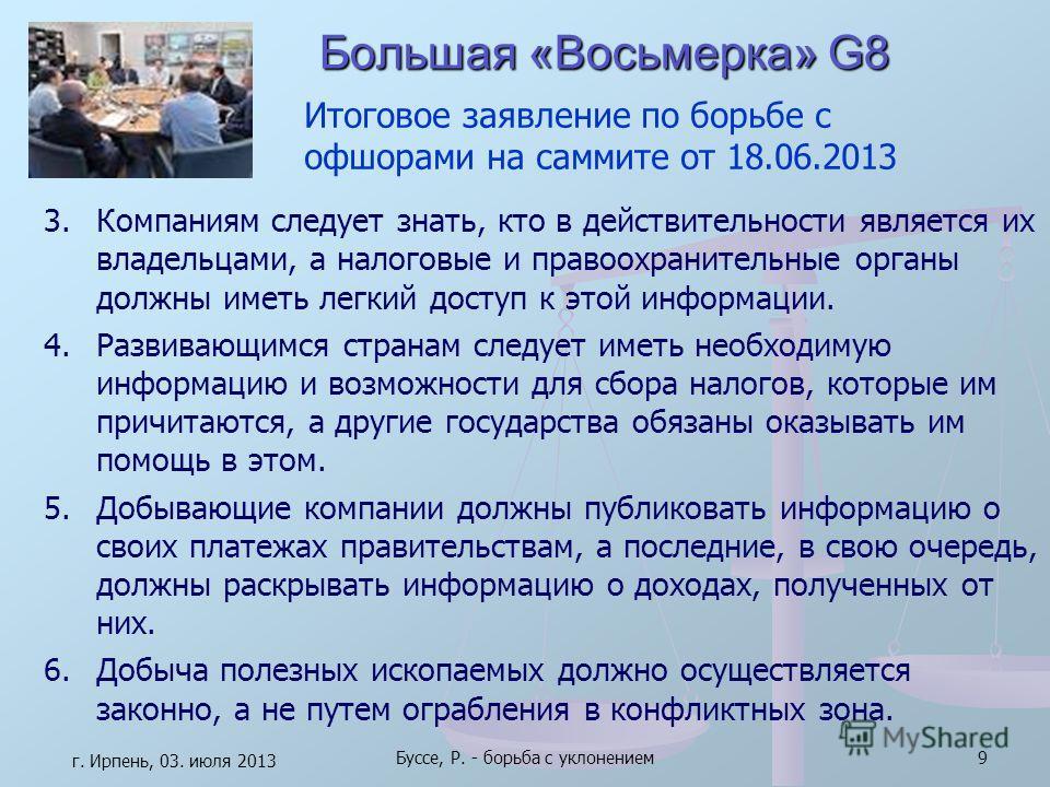 Большая «Восьмерка» G8 г. Ирпень, 03. июля 2013 Буссе, Р. - борьба с уклонением9 3.Компаниям следует знать, кто в действительности является их владельцами, а налоговые и правоохранительные органы должны иметь легкий доступ к этой информации. 4.Развив