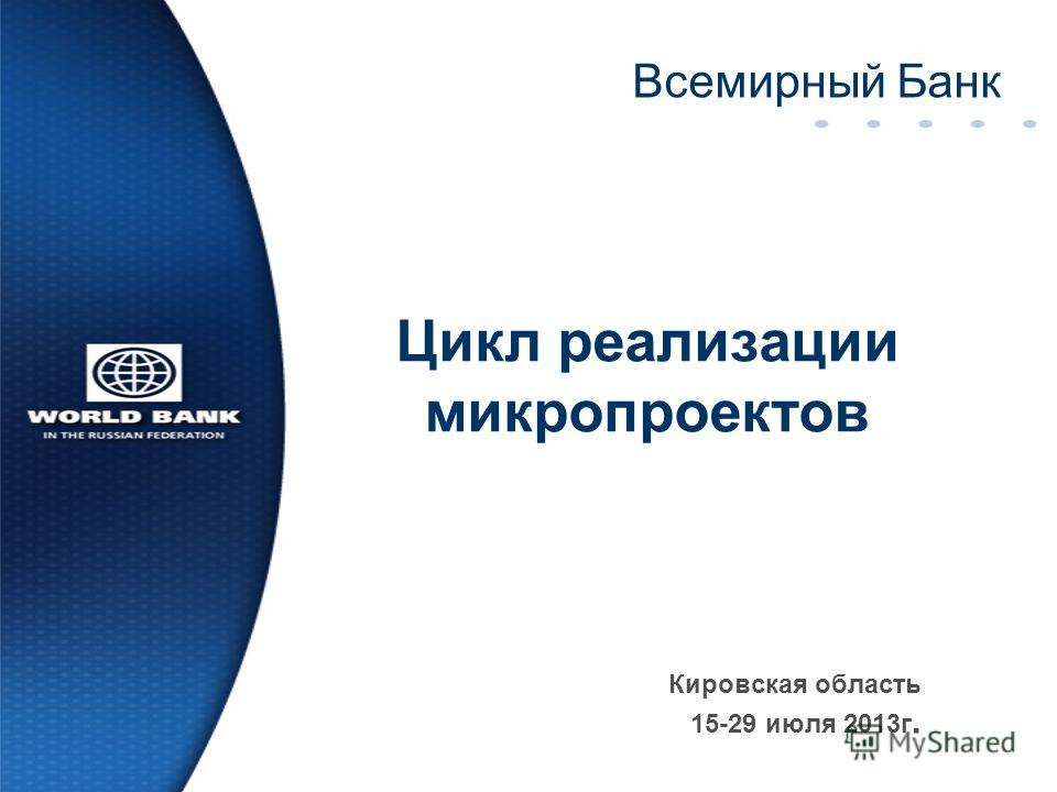 Цикл реализации микропроектов Кировская область 15-29 июля 2013г. Всемирный Банк
