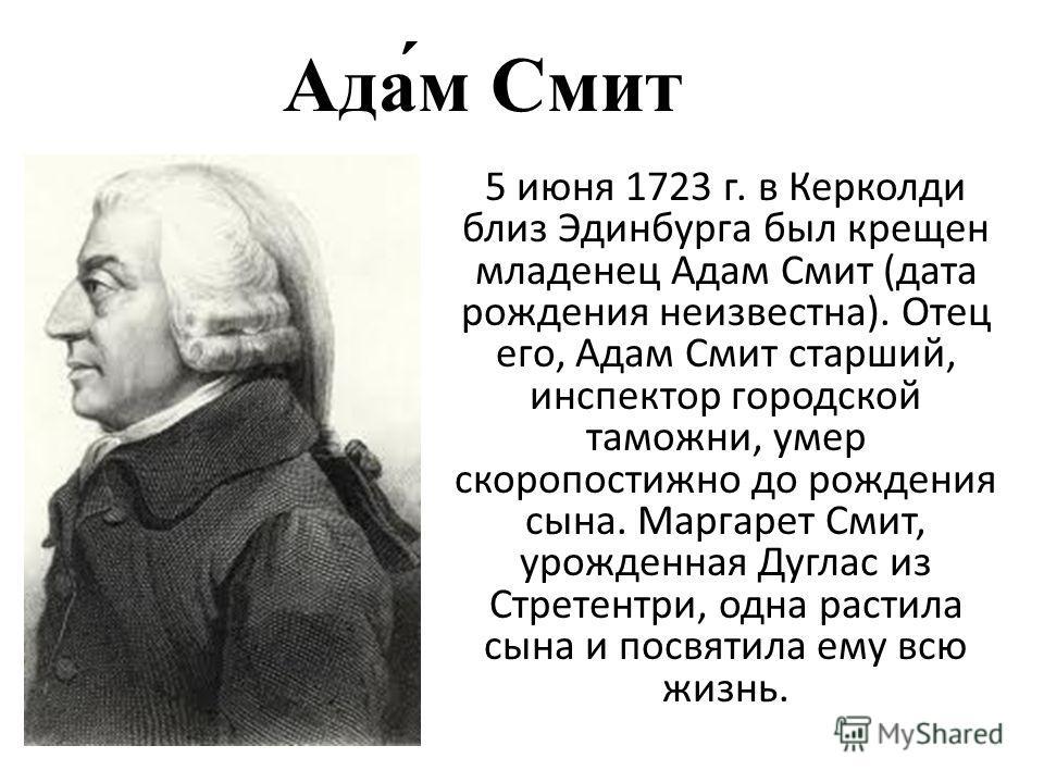 Ада́м Смит 5 июня 1723 г. в Керколди близ Эдинбурга был крещен младенец Адам Смит (дата рождения неизвестна). Отец его, Адам Смит старший, инспектор городской таможни, умер скоропостижно до рождения сына. Маргарет Смит, урожденная Дуглас из Стретентр