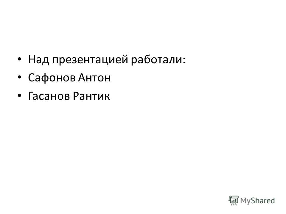 Над презентацией работали: Сафонов Антон Гасанов Рантик
