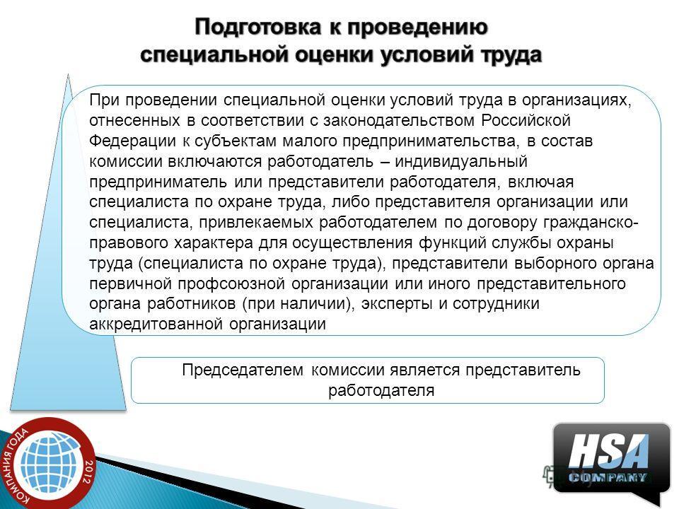 При проведении специальной оценки условий труда в организациях, отнесенных в соответствии с законодательством Российской Федерации к субъектам малого предпринимательства, в состав комиссии включаются работодатель – индивидуальный предприниматель или