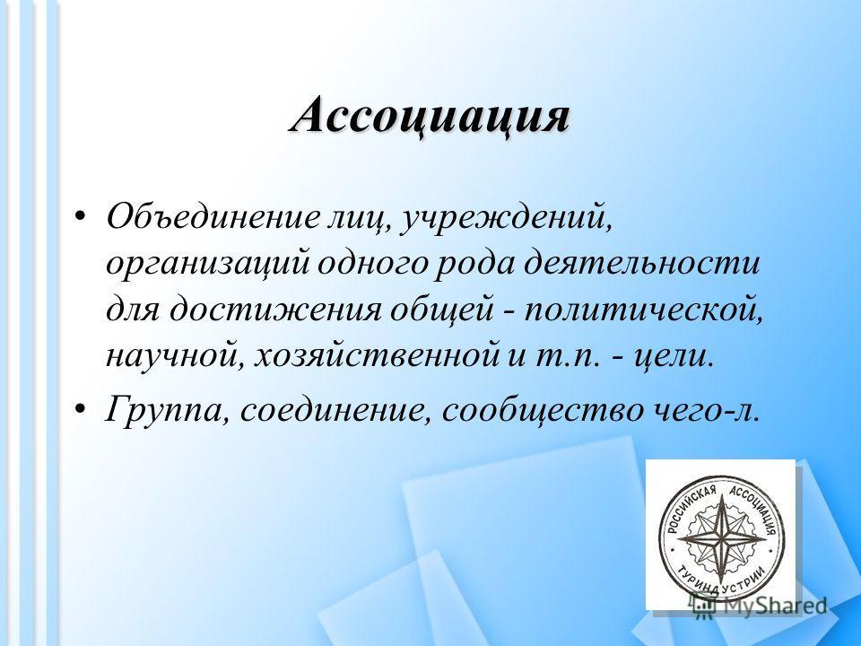 Ассоциация Объединение лиц, учреждений, организаций одного рода деятельности для достижения общей - политической, научной, хозяйственной и т.п. - цели. Группа, соединение, сообщество чего-л.