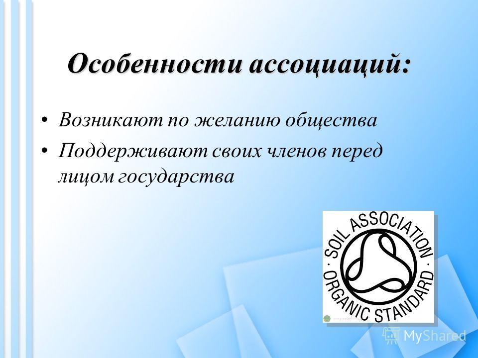 Особенности ассоциаций: Возникают по желанию общества Поддерживают своих членов перед лицом государства