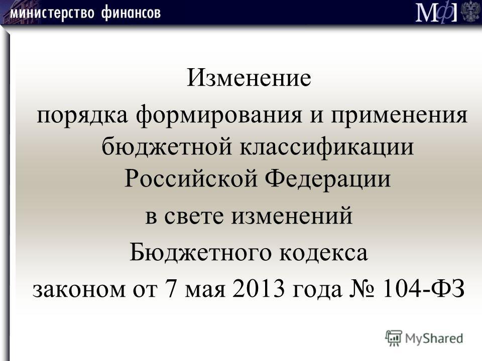 Изменение порядка формирования и применения бюджетной классификации Российской Федерации в свете изменений Бюджетного кодекса законом от 7 мая 2013 года 104-ФЗ