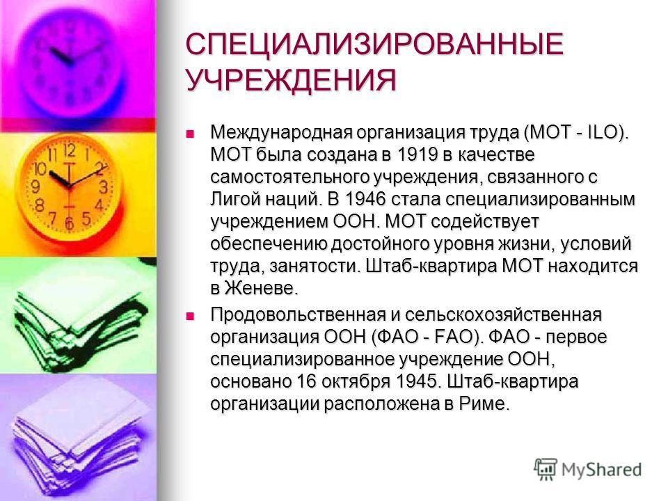 СПЕЦИАЛИЗИРОВАННЫЕ УЧРЕЖДЕНИЯ Международная организация труда (МОТ - ILO). МОТ была создана в 1919 в качестве самостоятельного учреждения, связанного с Лигой наций. В 1946 стала специализированным учреждением ООН. МОТ содействует обеспечению достойно