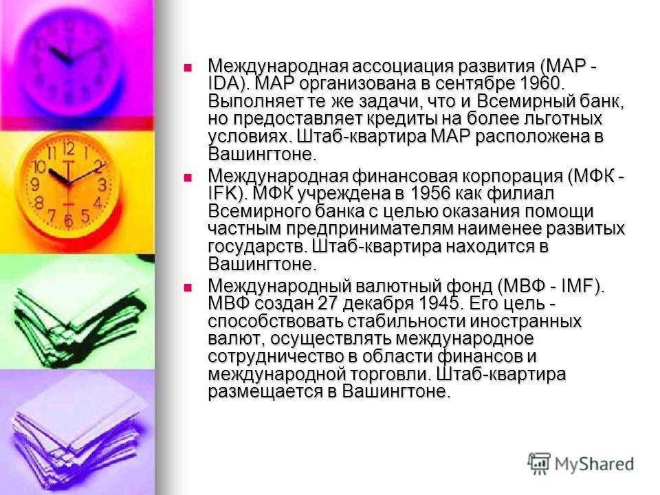 Международная ассоциация развития (МАР - IDA). МАР организована в сентябре 1960. Выполняет те же задачи, что и Всемирный банк, но предоставляет кредиты на более льготных условиях. Штаб-квартира МАР расположена в Вашингтоне. Международная ассоциация р