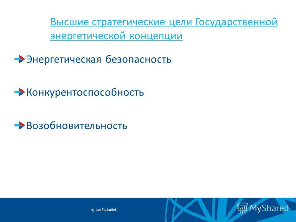 Ing. Jan Zaplatílek Высшие стратегические цели Государственной энергетической концепции Энергетическая безопасность Конкурентоспособность Возобновительность