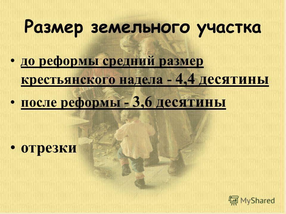 Размер земельного участка до реформы средний размер крестьянского надела - 4,4 десятины после реформы - 3,6 десятины отрезки