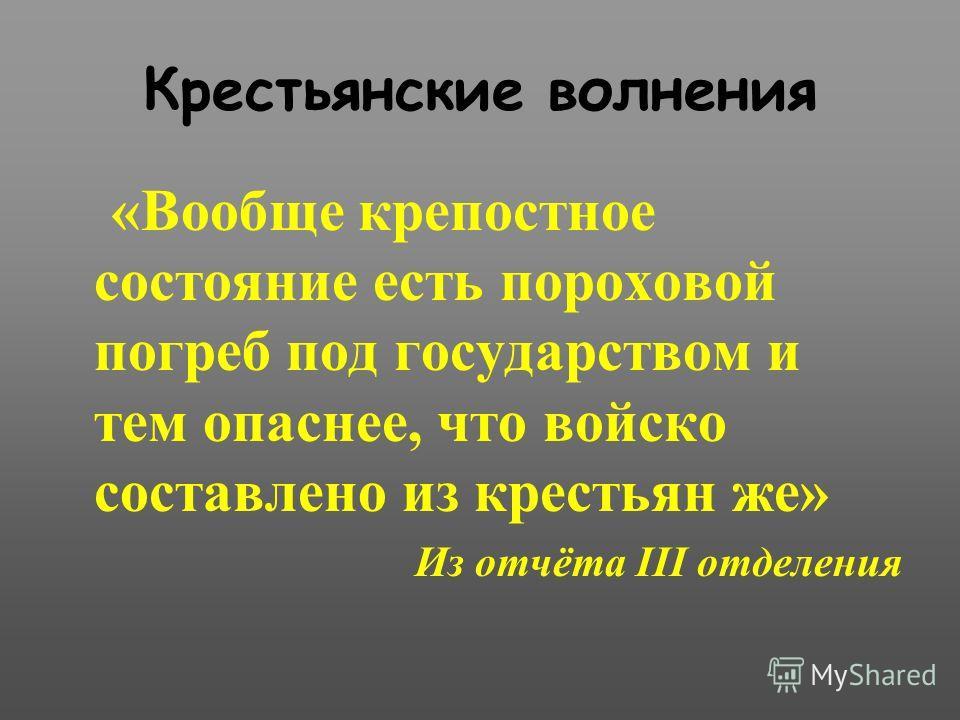 Крестьянские волнения «Вообще крепостное состояние есть пороховой погреб под государством и тем опаснее, что войско составлено из крестьян же» Из отчёта III отделения