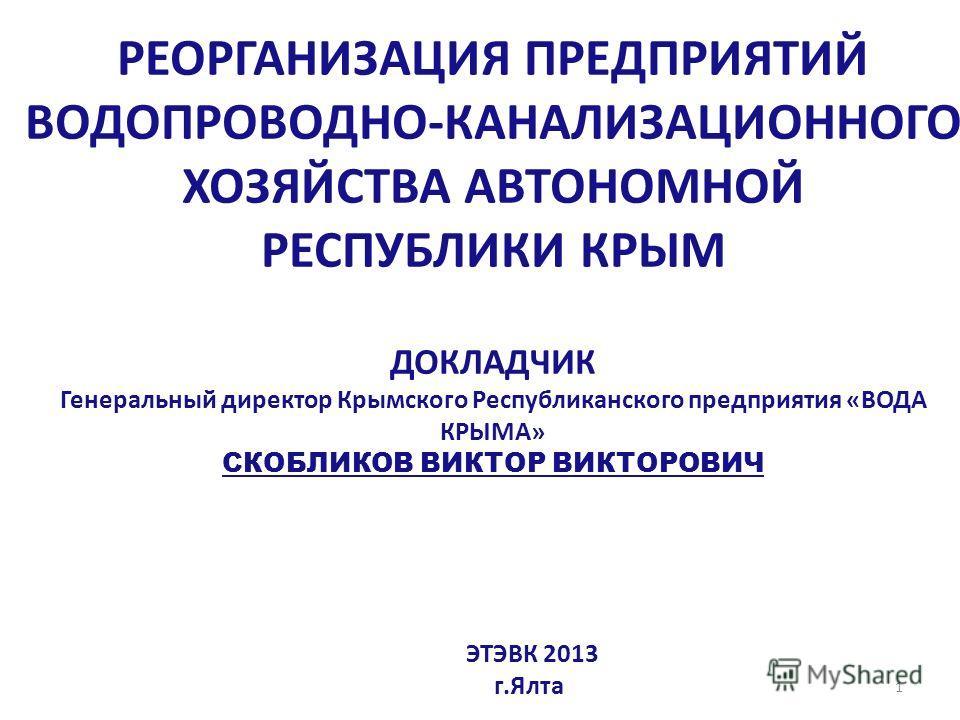 РЕОРГАНИЗАЦИЯ ПРЕДПРИЯТИЙ ВОДОПРОВОДНО-КАНАЛИЗАЦИОННОГО ХОЗЯЙСТВА АВТОНОМНОЙ РЕСПУБЛИКИ КРЫМ ДОКЛАДЧИК Генеральный директор Крымского Республиканского предприятия «ВОДА КРЫМА» СКОБЛИКОВ ВИКТОР ВИКТОРОВИЧ ЭТЭВК 2013 г.Ялта 1