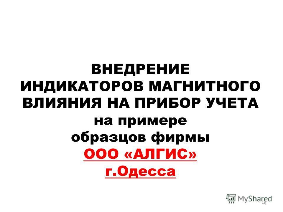 19 ВНЕДРЕНИЕ ИНДИКАТОРОВ МАГНИТНОГО ВЛИЯНИЯ НА ПРИБОР УЧЕТА на примере образцов фирмы ООО «АЛГИС» г.Одесса