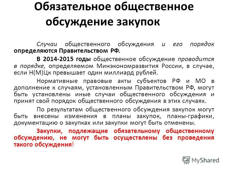 Обязательное общественное обсуждение закупок Случаи общественного обсуждения и его порядок определяются Правительством РФ. В 2014-2015 годы общественное обсуждение проводится в порядке, определяемом Минэкономразвития России, в случае, если Н(М)Цк пре