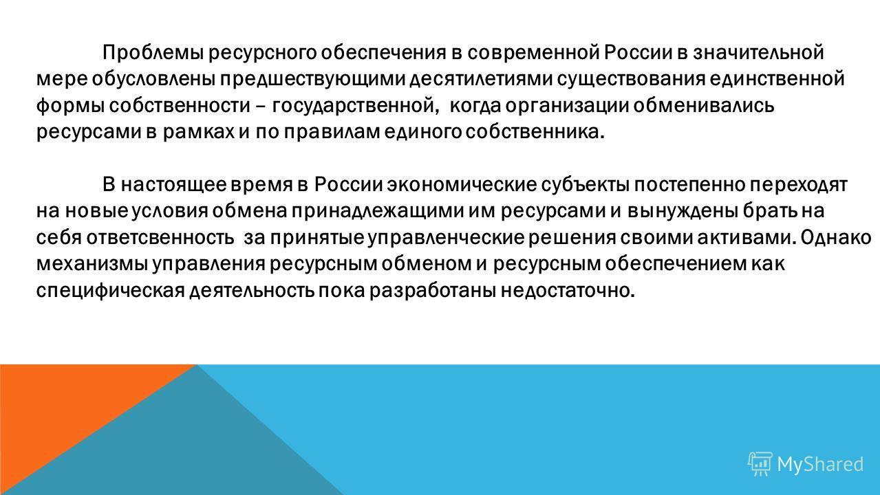 Проблемы ресурсного обеспечения в современной России в значительной мере обусловлены предшествующими десятилетиями существования единственной формы собственности – государственной, когда организации обменивались ресурсами в рамках и по правилам едино