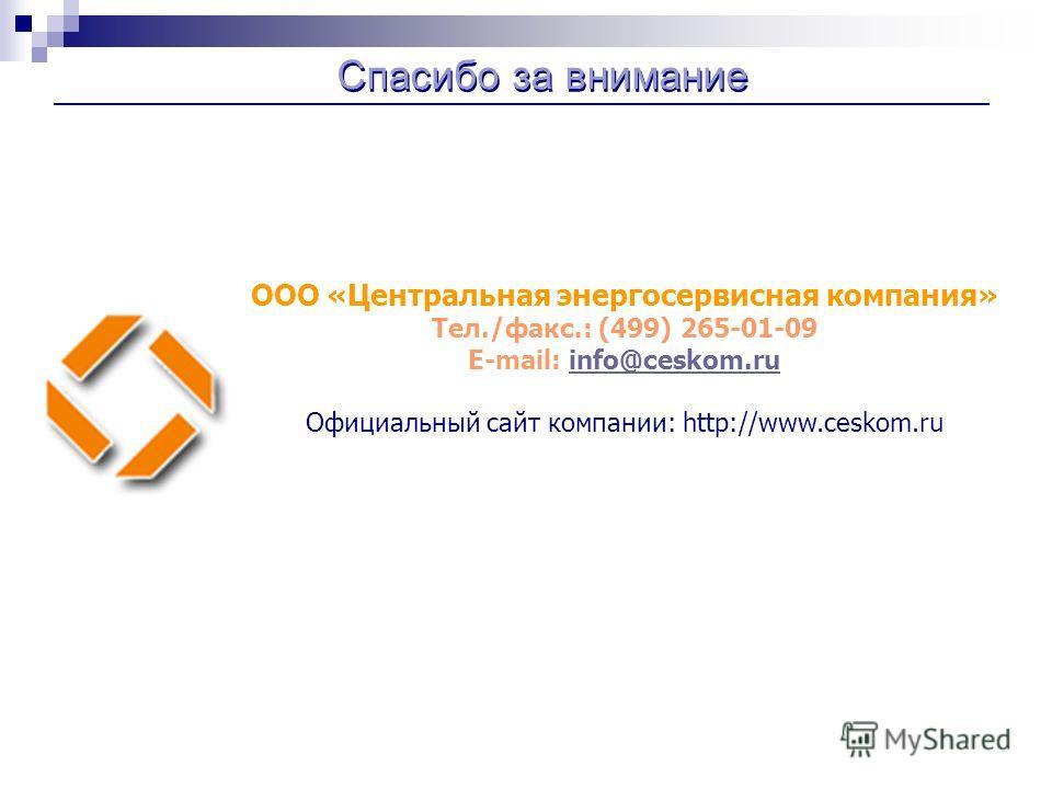 Спасибо за внимание ООО «Центральная энергосервисная компания» Тел./факс.: (499) 265-01-09 E-mail: info@ceskom.ruinfo@ceskom.ru Официальный сайт компании: http://www.ceskom.ru
