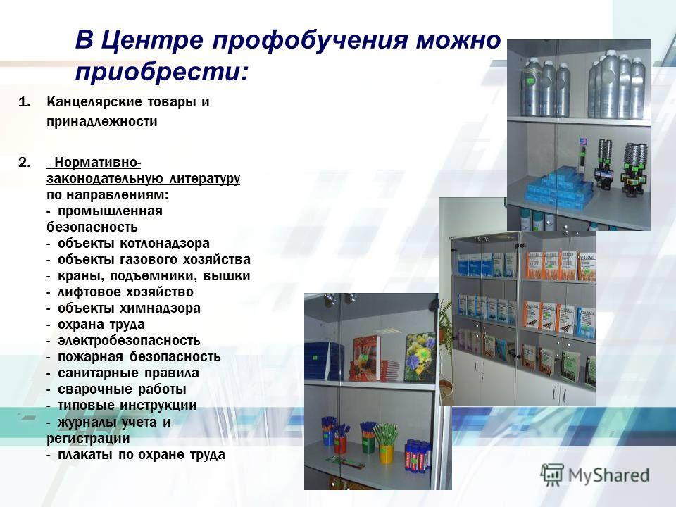 В Центре профобучения можно приобрести: 1.Канцелярские товары и принадлежности 2. Нормативно- законодательную литературу по направлениям: - промышленная безопасность - объекты котлонадзора - объекты газового хозяйства - краны, подъемники, вышки - лиф