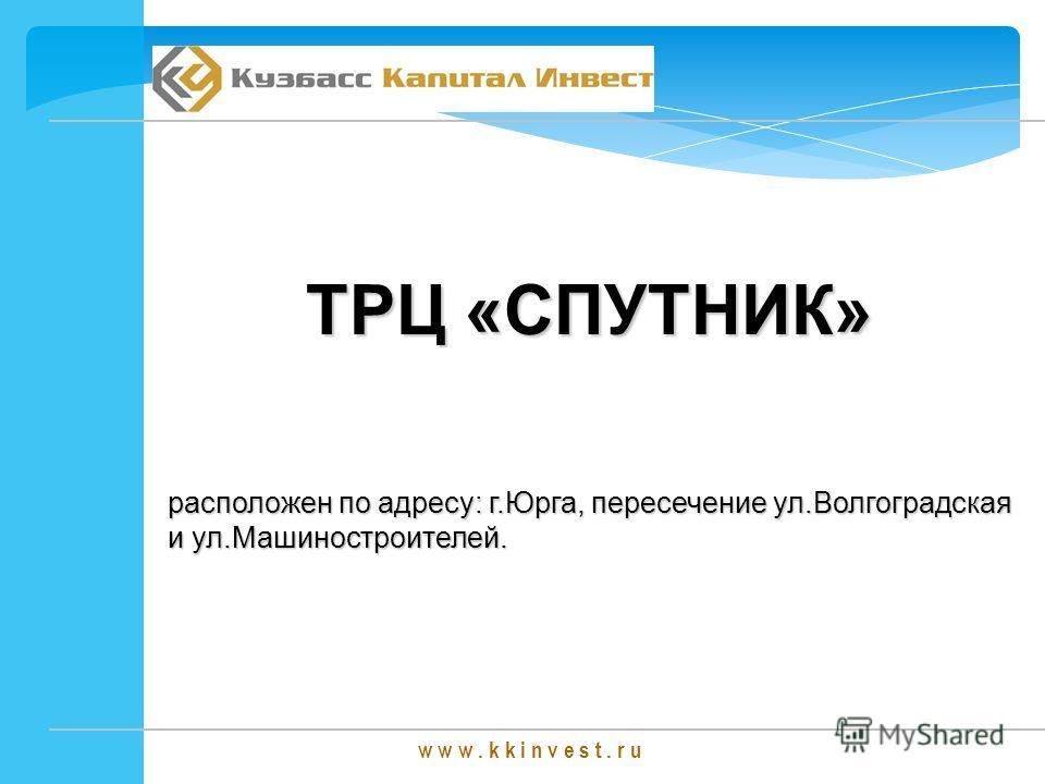 w w w. k k i n v e s t. r u ТРЦ «СПУТНИК» расположен по адресу: г.Юрга, пересечение ул.Волгоградская и ул.Машиностроителей.