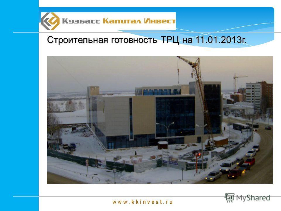 w w w. k k i n v e s t. r u Строительная готовность ТРЦ на 11.01.2013г.