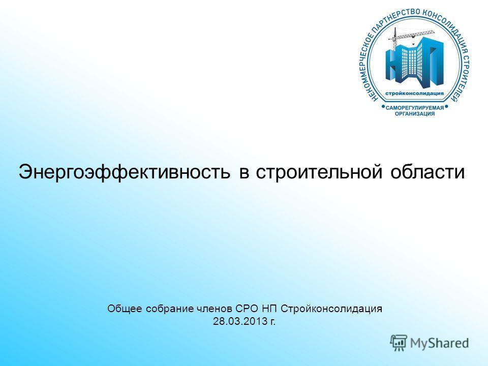 Общее собрание членов СРО НП Стройконсолидация 28.03.2013 г. Энергоэффективность в строительной области