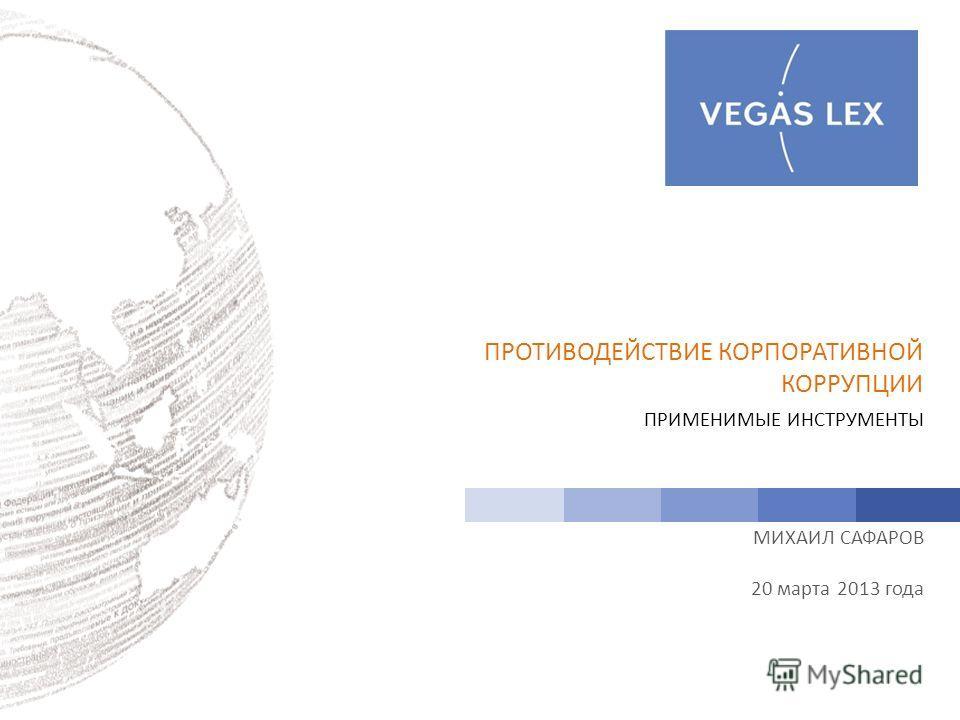 ПРИМЕНИМЫЕ ИНСТРУМЕНТЫ МИХАИЛ САФАРОВ 20 марта 2013 года ПРОТИВОДЕЙСТВИЕ КОРПОРАТИВНОЙ КОРРУПЦИИ
