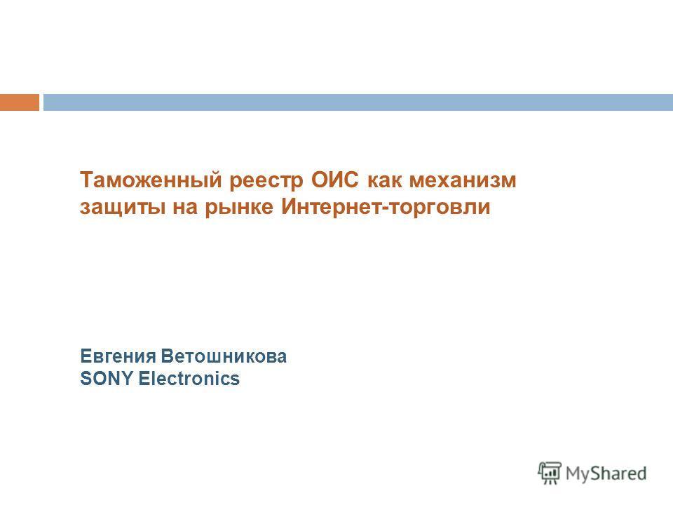 Таможенный реестр ОИС как механизм защиты на рынке Интернет-торговли Евгения Ветошникова SONY Electronics