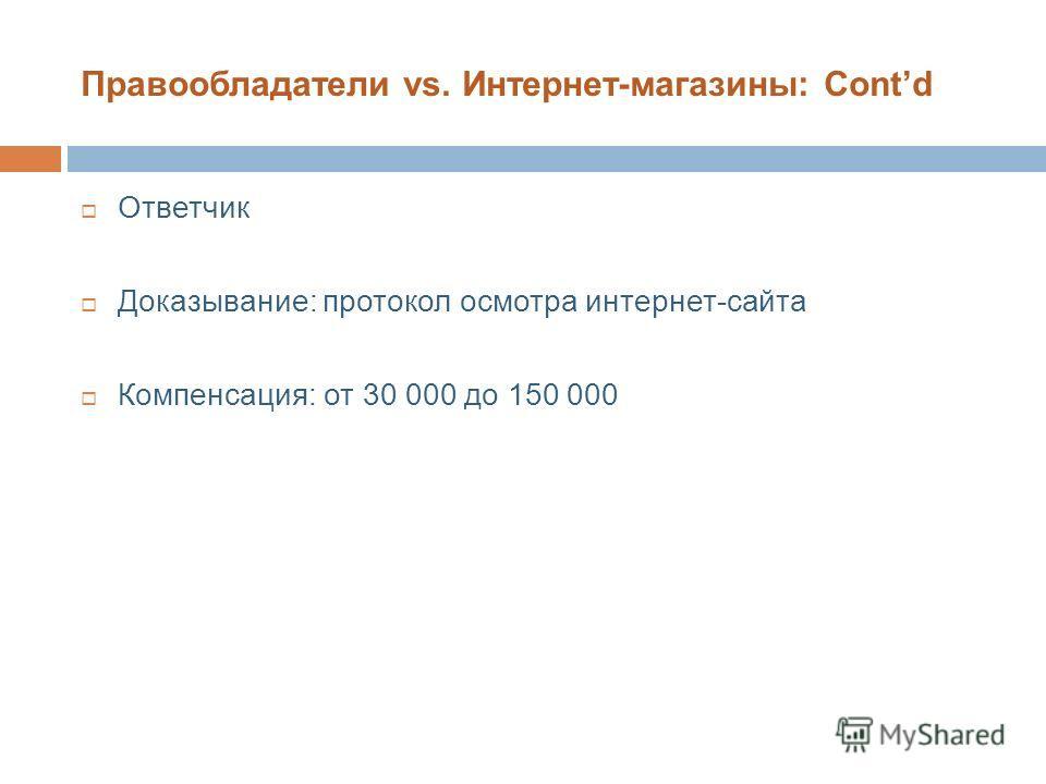 Правообладатели vs. Интернет-магазины: Contd Ответчик Доказывание: протокол осмотра интернет-сайта Компенсация: от 30 000 до 150 000